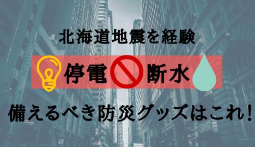 【北海道地震】ブラックアウト停電の中、あって良かった防災グッズ&今すぐ備えるべきものリストはこれ!